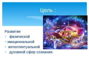 Развитие физической эмоциональной интеллектуальной духовной сфер сознания. це
