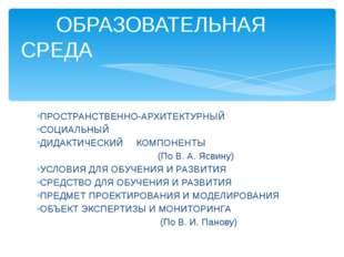ПРОСТРАНСТВЕННО-АРХИТЕКТУРНЫЙ СОЦИАЛЬНЫЙ ДИДАКТИЧЕСКИЙ КОМПОНЕНТЫ (По В. А.