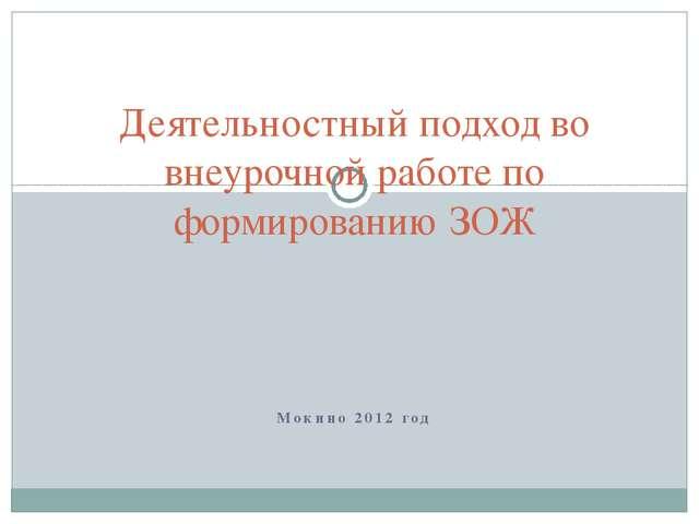Мокино 2012 год Деятельностный подход во внеурочной работе по формированию ЗОЖ
