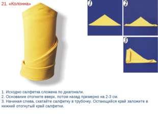 21. «Колонна» 1. Исходно салфетка сложена по диагонали. 2. Основание отогните