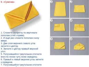 6. «Сумочка» 1. Сложите салфетку по вертикали пополам (сгиб справа). 2. И ещё