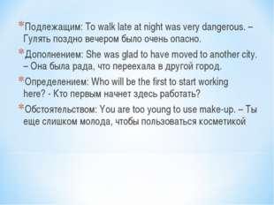 Подлежащим: To walk late at night was very dangerous. – Гулять поздно вечером