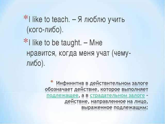 I like to teach. – Я люблю учить (кого-либо). I like to be taught. – Мне нрав...