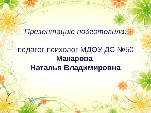 Презентацию подготовила: педагог-психолог МДОУ ДС №50 Макарова Наталья Владим...