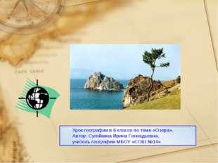 Урок географии в 6 классе по теме «Озера». Автор: Сугейкина Ирина Геннадьевна