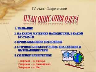 IV этап - Закрепление 1 вариант – о. Байкал, 2 вариант – о. Каспийское, 3 ва