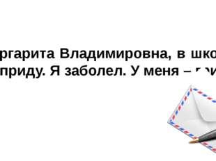 Маргарита Владимировна, в школу не приду. Я заболел. У меня – гриб.