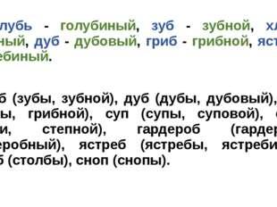 I. Голубь - голубиный, зуб - зубной, хлеб - хлебный, дуб - дубовый, гриб - гр