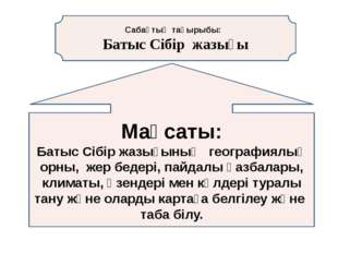 Сабақтың тақырыбы: Батыс Сібір жазығы Мақсаты: Батыс Сібір жазығының географи