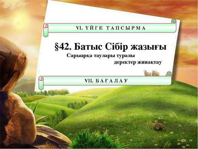 VІ. Ү Й Г Е Т А П С Ы Р М А §42. Батыс Сібір жазығы Сарыарқа таулары туралы д...