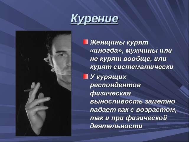 Курение Женщины курят «иногда», мужчины или не курят вообще, или курят систем...