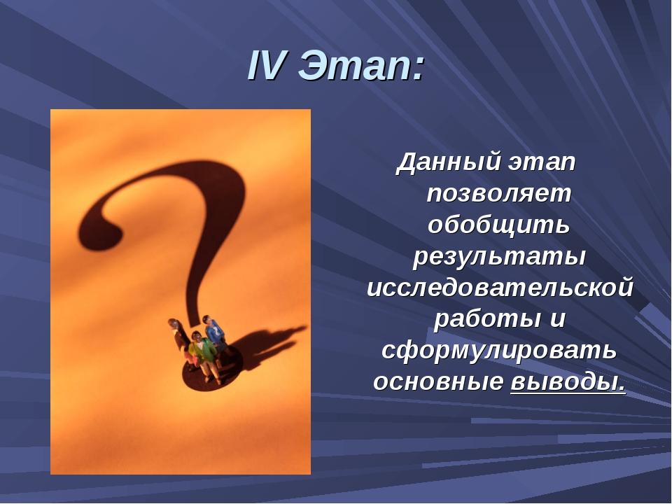 IV Этап: Данный этап позволяет обобщить результаты исследовательской работы и...