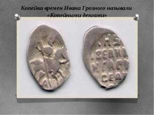 Копейка времен Ивана Грозного называли «Копейными денгами» Копейка времен Ива