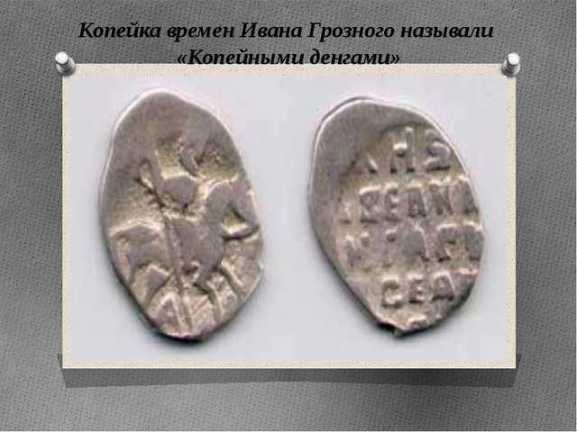 Копейка времен Ивана Грозного называли «Копейными денгами» Копейка времен Ива...