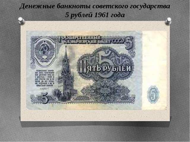 Денежные банкноты советского государства 5 рублей 1961 года Денежные банкноты...