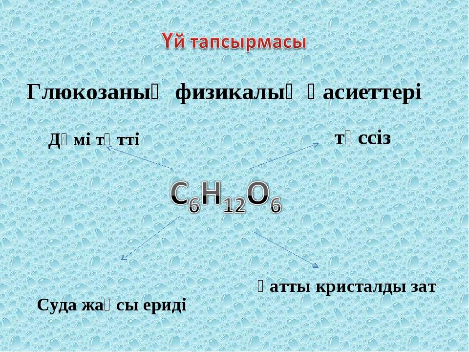 Глюкозаның физикалық қасиеттері түссіз қатты кристалды зат Дәмі тәтті Суда жа...