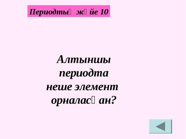Алтыншы периодта неше элемент орналасқан? Периодтық жүйе 10