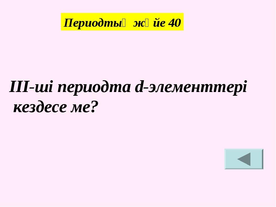 ІІІ-ші периодта d-элементтері кездесе ме? Периодтық жүйе 40
