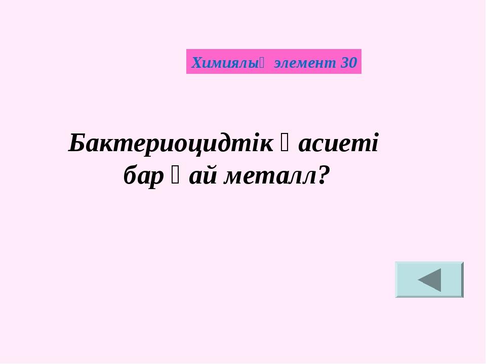 Химиялық элемент 30 Бактериоцидтік қасиеті бар қай металл?