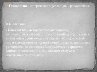 Генеалогия – от греческого genealogia – родословная. В.Б. Кобрин: «Генеалогия