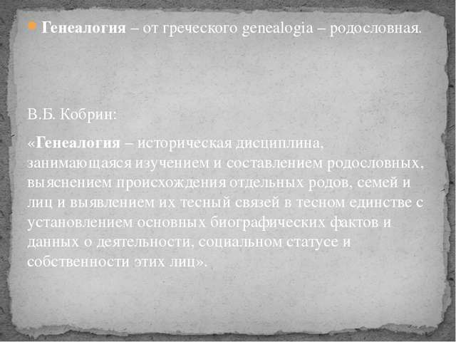 Генеалогия – от греческого genealogia – родословная. В.Б. Кобрин: «Генеалогия...
