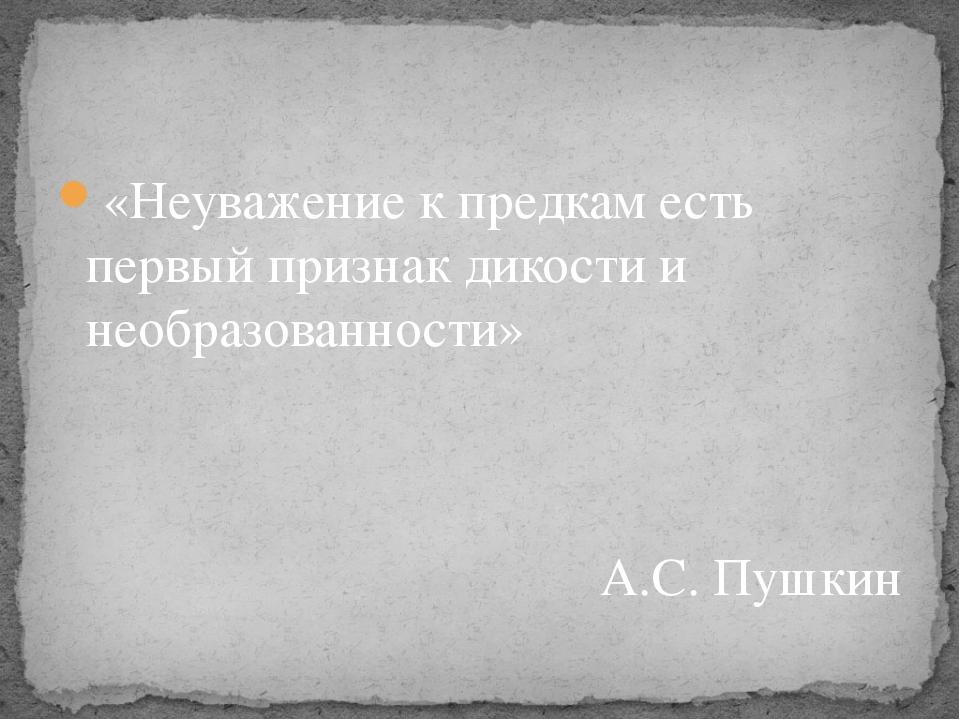«Неуважение к предкам есть первый признак дикости и необразованности» А.С. Пу...