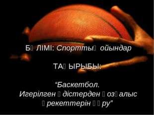 """БӨЛІМІ: Спорттық ойындар ТАҚЫРЫБЫ: """"Баскетбол. Игерілген әдістерден қозғалыс"""