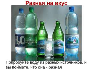 Разная на вкус Попробуйте воду из разных источников, и вы поймете, что она -