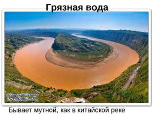 Грязная вода Бывает мутной, как в китайской реке Хуанхе