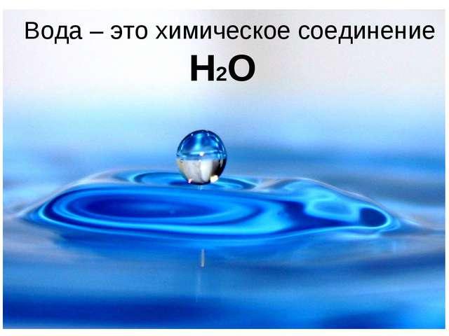 Вода – это химическое соединение H2O