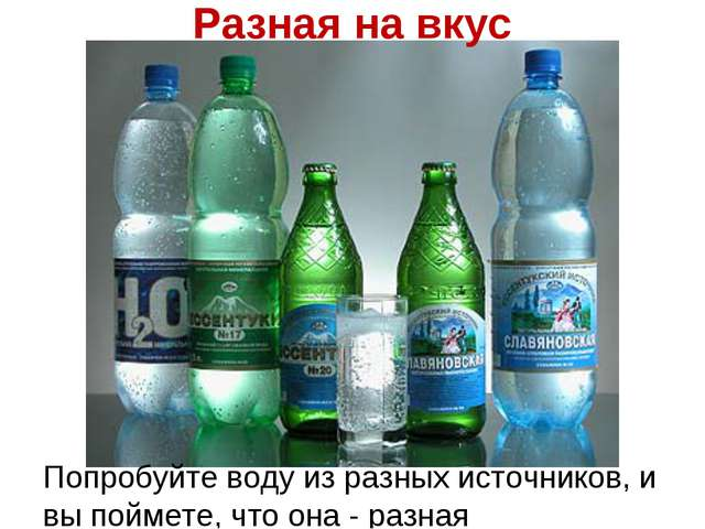 Разная на вкус Попробуйте воду из разных источников, и вы поймете, что она -...