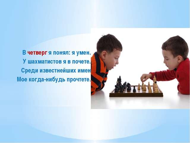 В четверг я понял: я умен. У шахматистов я в почете. Среди известнейших имен...
