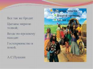 Все так же бродят Цыганы мирною толпой; Везде по-прежнему находят Гостеприимс