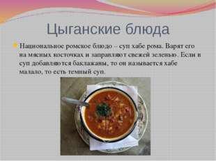 Цыганские блюда Национальное ромское блюдо – суп хабе рома. Варят его на мясн
