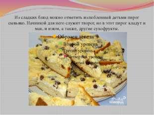 Из сладких блюд можно отметить излюбленный детьми пирог сывьяко. Начинкой для