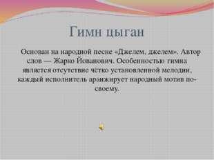 Гимн цыган Основан на народной песне «Джелем, джелем». Автор слов— Жарко Йов