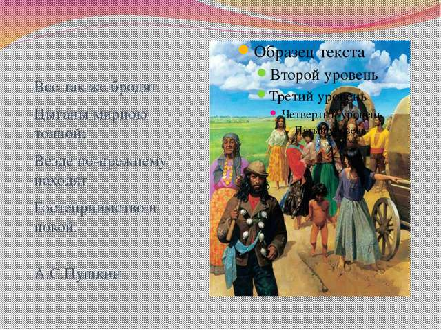 Все так же бродят Цыганы мирною толпой; Везде по-прежнему находят Гостеприимс...