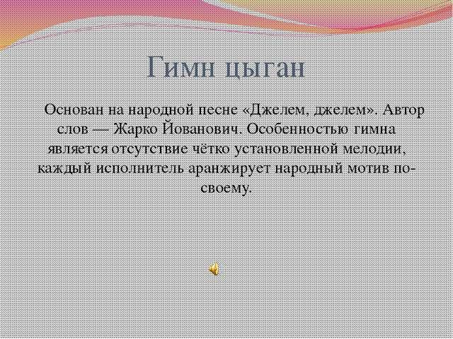 Гимн цыган Основан на народной песне «Джелем, джелем». Автор слов— Жарко Йов...