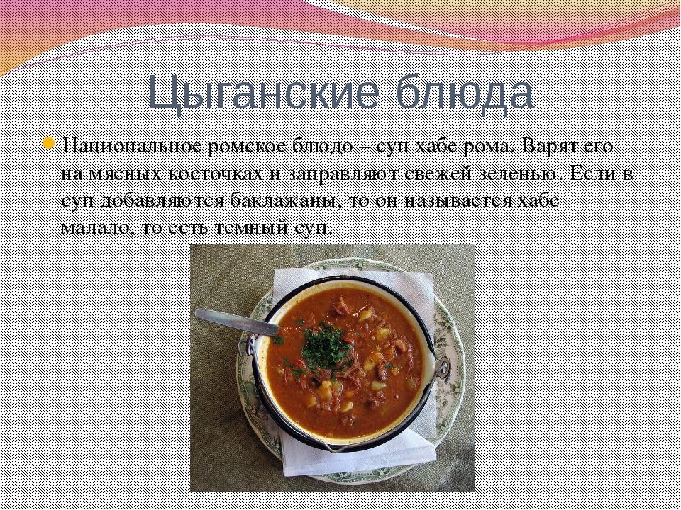 Цыганские блюда Национальное ромское блюдо – суп хабе рома. Варят его на мясн...
