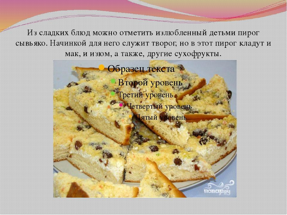 Из сладких блюд можно отметить излюбленный детьми пирог сывьяко. Начинкой для...