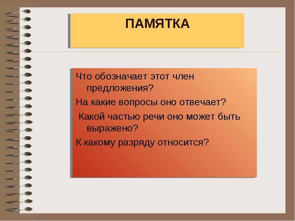 ПАМЯТКА Что обозначает этот член предложения? На какие вопросы оно отвечает?...