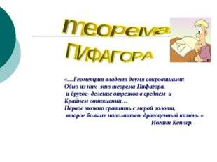 «…Геометрия владеет двумя сокровищами: Одно из них- это теорема Пифагора, и д