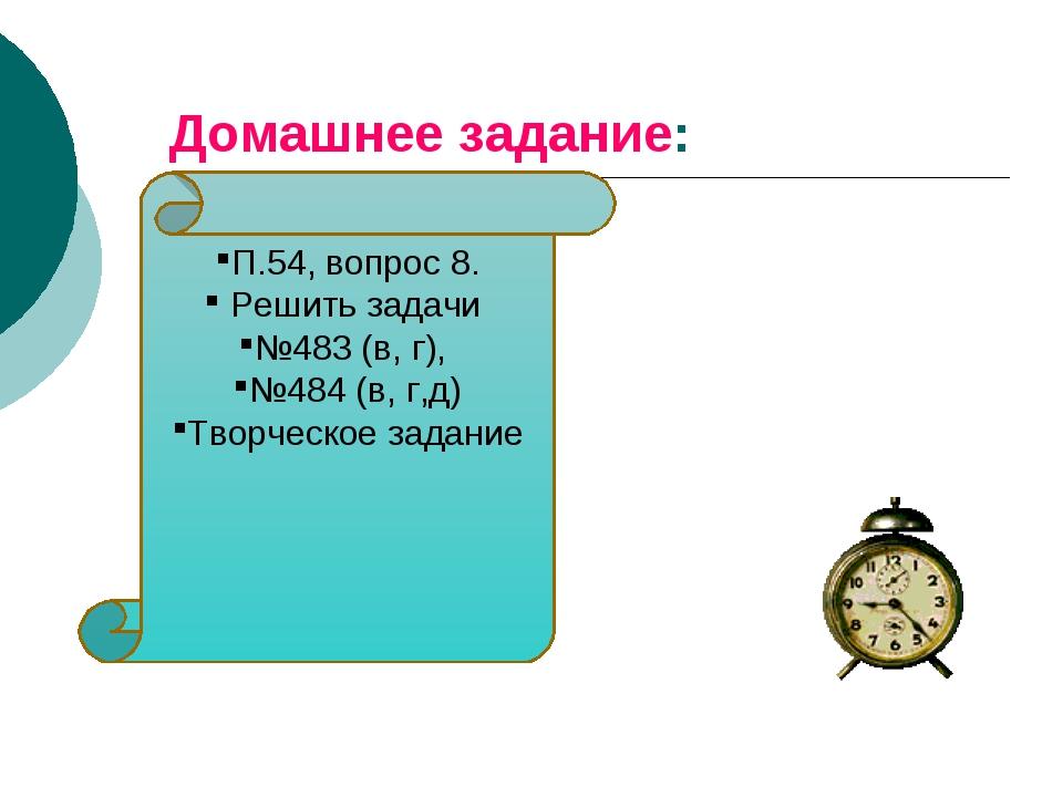 Домашнее задание: П.54, вопрос 8. Решить задачи №483 (в, г), №484 (в, г,д) Тв...