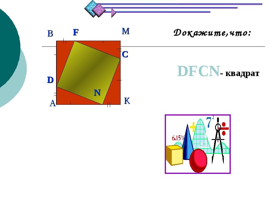 Докажите,что: DFCN- квадрат 4. D F C N A B M K