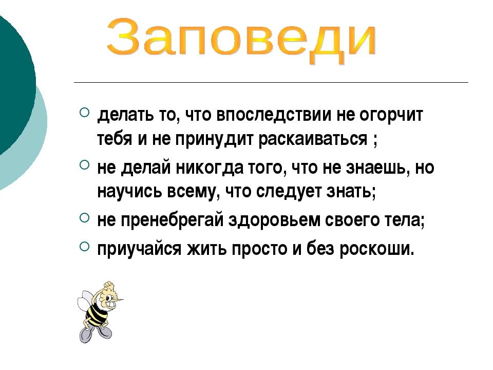 делать то, что впоследствии не огорчит тебя и не принудит раскаиваться ; не д...