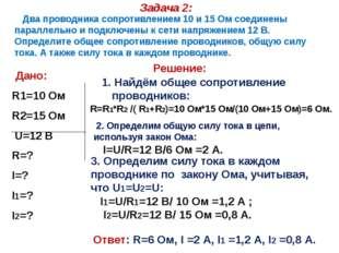 Задача 2: Дано: R1=10 Ом R2=15 Ом U=12 В R=? I=? I1=? I2=? Два проводника соп