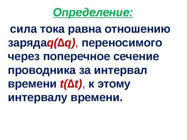 Определение: сила тока равна отношению зарядаq(∆q), переносимого через попере...