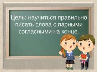Цель: научиться правильно писать слова с парными согласными на конце.