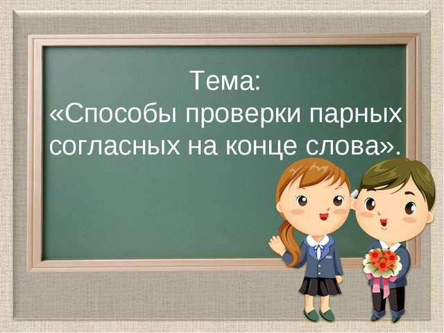 Тема: «Способы проверки парных согласных на конце слова».