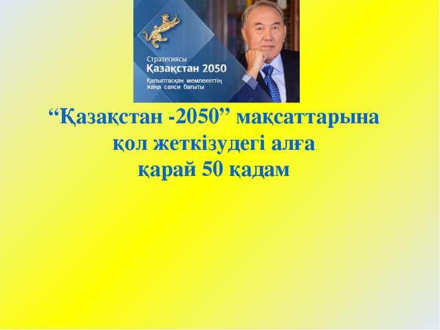 """""""Қазақстан -2050"""" мақсаттарына қол жеткізудегі алға қарай 50 қадам"""